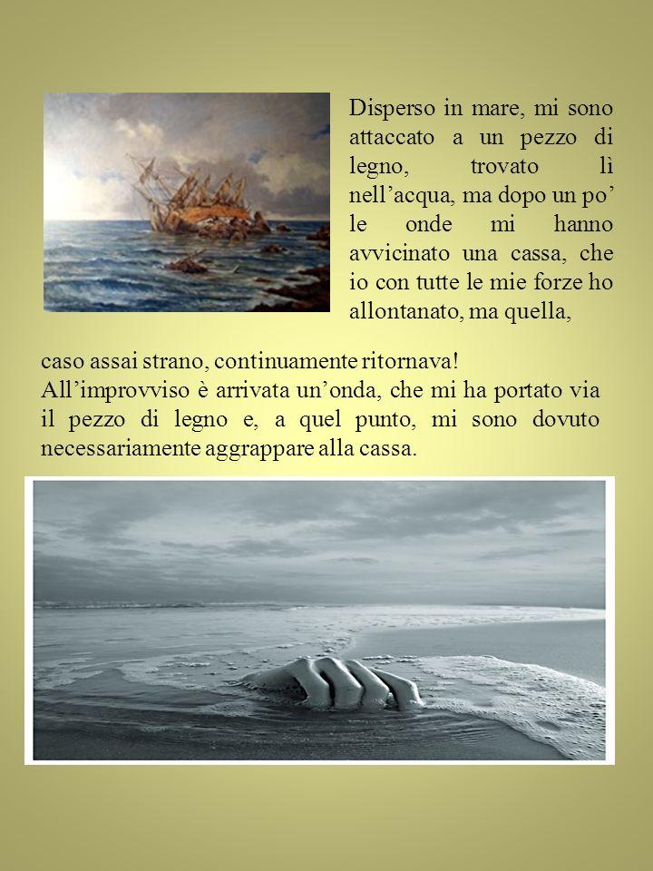 Disperso in mare, mi sono attaccato a un pezzo di legno, trovato lì nellacqua, ma dopo un po le onde mi hanno avvicinato una cassa, che io con tutte l