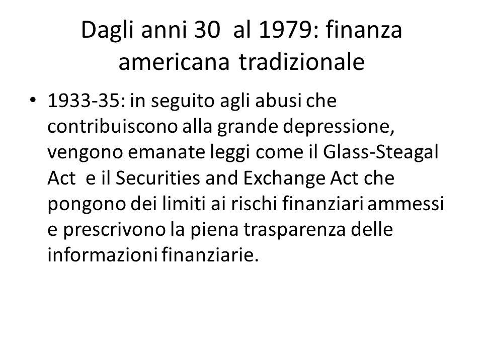 Dagli anni 30 al 1979: finanza americana tradizionale 1933-35: in seguito agli abusi che contribuiscono alla grande depressione, vengono emanate leggi come il Glass-Steagal Act e il Securities and Exchange Act che pongono dei limiti ai rischi finanziari ammessi e prescrivono la piena trasparenza delle informazioni finanziarie.