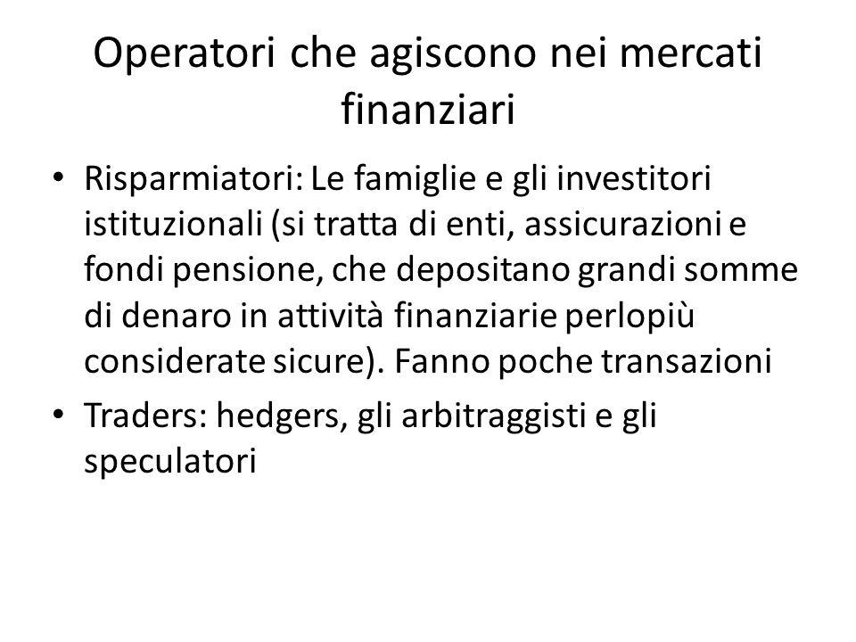 Operatori che agiscono nei mercati finanziari Risparmiatori: Le famiglie e gli investitori istituzionali (si tratta di enti, assicurazioni e fondi pensione, che depositano grandi somme di denaro in attività finanziarie perlopiù considerate sicure).