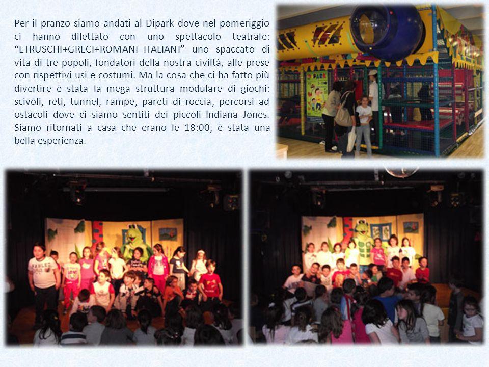 Per il pranzo siamo andati al Dipark dove nel pomeriggio ci hanno dilettato con uno spettacolo teatrale: ETRUSCHI+GRECI+ROMANI=ITALIANI uno spaccato d