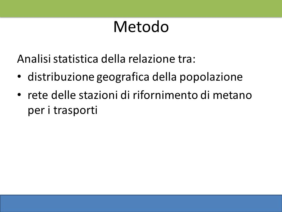 Metodo Analisi statistica della relazione tra: distribuzione geografica della popolazione rete delle stazioni di rifornimento di metano per i trasport