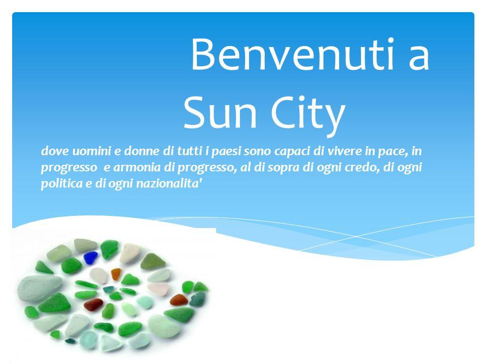 Benvenuti a Sun City dove uomini e donne di tutti i paesi sono capaci di vivere in pace, in progresso e armonia di progresso, al di sopra di ogni cred