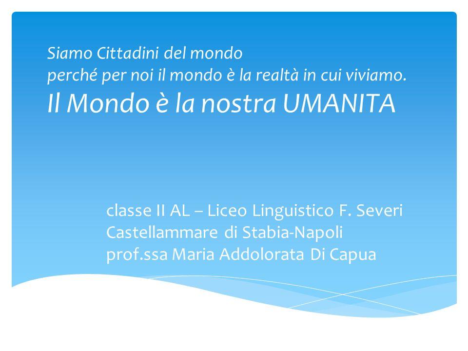 classe II AL – Liceo Linguistico F. Severi Castellammare di Stabia-Napoli prof.ssa Maria Addolorata Di Capua Siamo Cittadini del mondo perché per noi