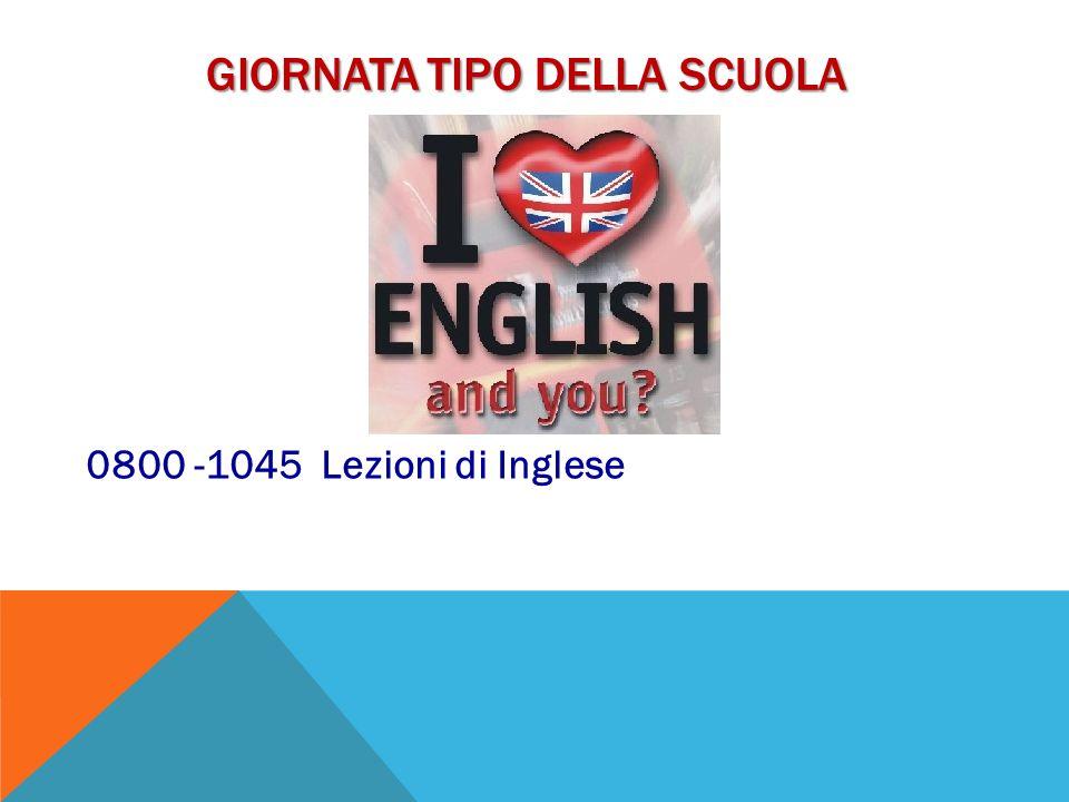 GIORNATA TIPO DELLA SCUOLA 0800 -1045 Lezioni di Inglese