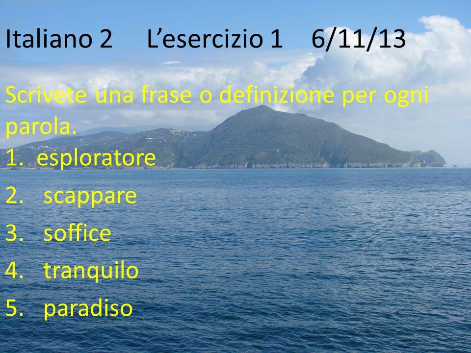 Italiano 2Lesercizio 16/11/13 Scrivete una frase o definizione per ogni parola. 1. esploratore 2.scappare 3.soffice 4.tranquilo 5.paradiso
