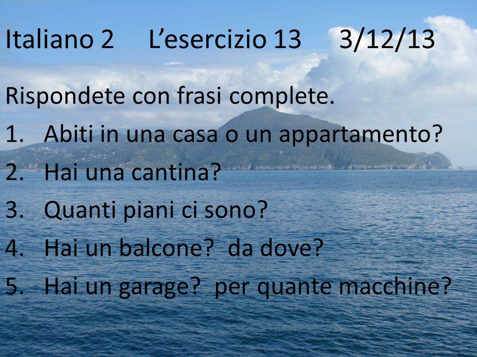 Italiano 2Lesercizio 13 3/12/13 Rispondete con frasi complete. 1.Abiti in una casa o un appartamento? 2.Hai una cantina? 3.Quanti piani ci sono? 4.Hai