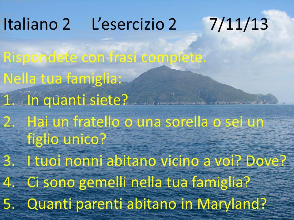 Italiano 2Lesercizio 2 7/11/13 Rispondete con frasi complete. Nella tua famiglia: 1.In quanti siete? 2.Hai un fratello o una sorella o sei un figlio u