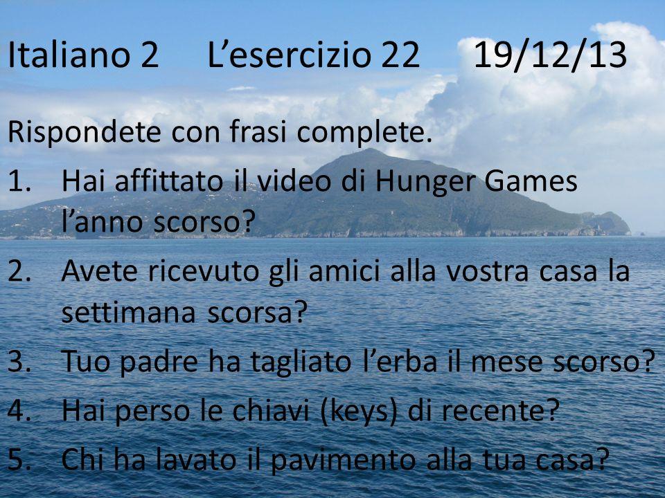 Italiano 2Lesercizio 22 19/12/13 Rispondete con frasi complete. 1.Hai affittato il video di Hunger Games lanno scorso? 2.Avete ricevuto gli amici alla