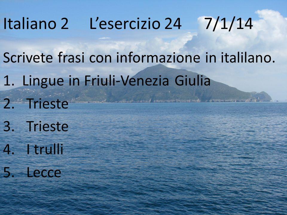 Italiano 2Lesercizio 24 7/1/14 Scrivete frasi con informazione in italilano. 1. Lingue in Friuli-Venezia Giulia 2.Trieste 3.Trieste 4.I trulli 5.Lecce