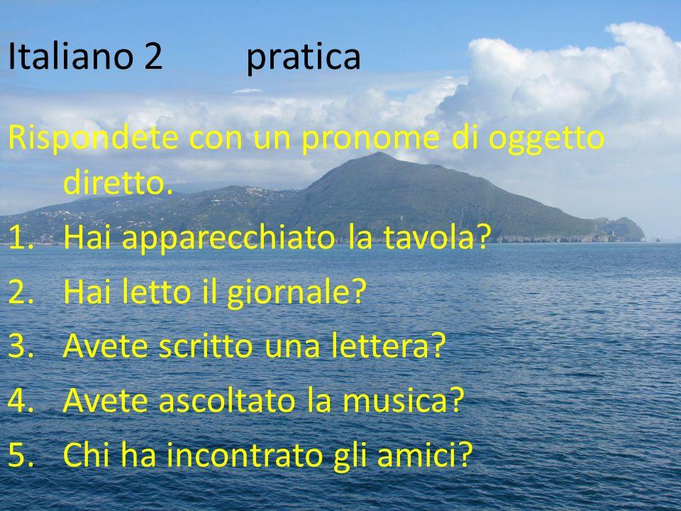 Italiano 2pratica Rispondete con un pronome di oggetto diretto. 1.Hai apparecchiato la tavola? 2.Hai letto il giornale? 3.Avete scritto una lettera? 4