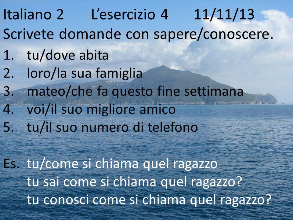Italiano 2Lesercizio 4 11/11/13 Scrivete domande con sapere/conoscere. 1.tu/dove abita 2.loro/la sua famiglia 3.mateo/che fa questo fine settimana 4.v
