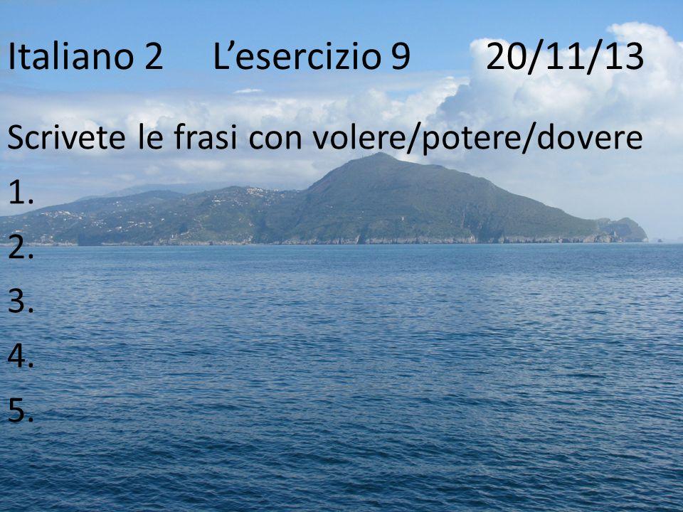Italiano 2Lesercizio 9 20/11/13 Scrivete le frasi con volere/potere/dovere 1. 2. 3. 4. 5.