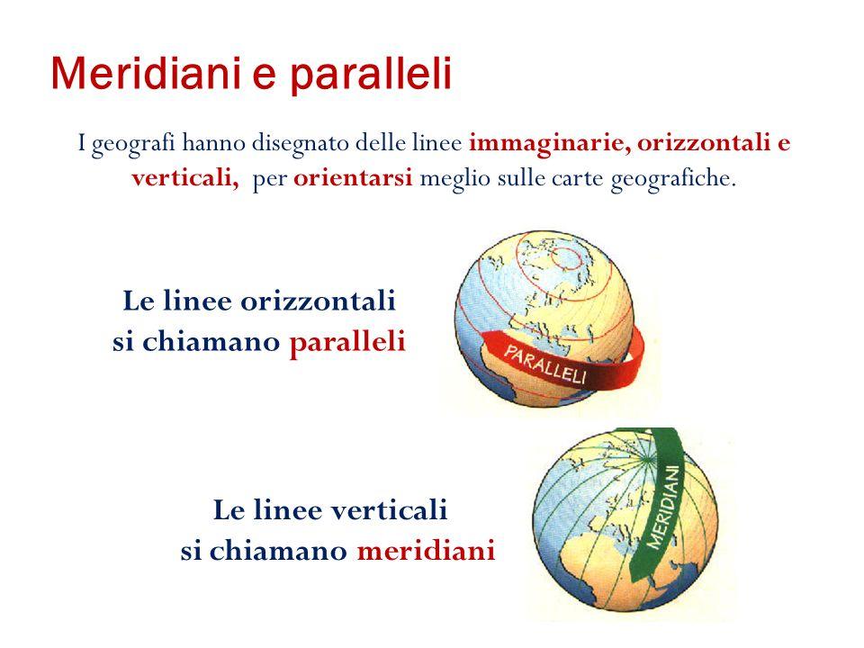 Meridiani e paralleli I geografi hanno disegnato delle linee immaginarie, orizzontali e verticali, per orientarsi meglio sulle carte geografiche.