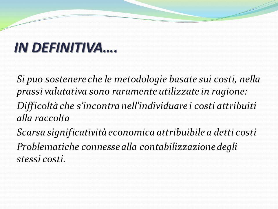 IN DEFINITIVA…. Si puo sostenere che le metodologie basate sui costi, nella prassi valutativa sono raramente utilizzate in ragione: Difficoltà che sin