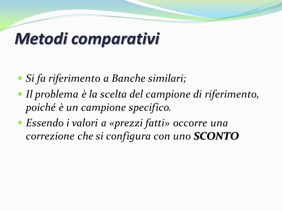 Metodi comparativi Si fa riferimento a Banche similari; Il problema è la scelta del campione di riferimento, poiché è un campione specifico. SCONTO Es