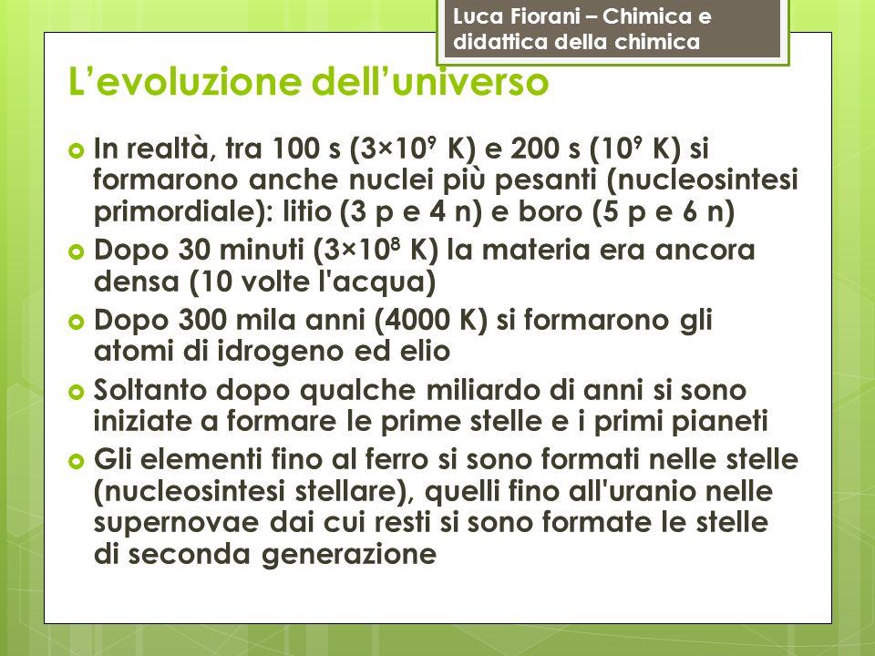 Luca Fiorani – Chimica e didattica della chimica Levoluzione delluniverso In realtà, tra 100 s (3×10 9 K) e 200 s (10 9 K) si formarono anche nuclei p