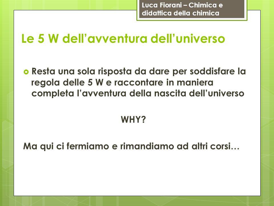 Luca Fiorani – Chimica e didattica della chimica Le 5 W dellavventura delluniverso Resta una sola risposta da dare per soddisfare la regola delle 5 W