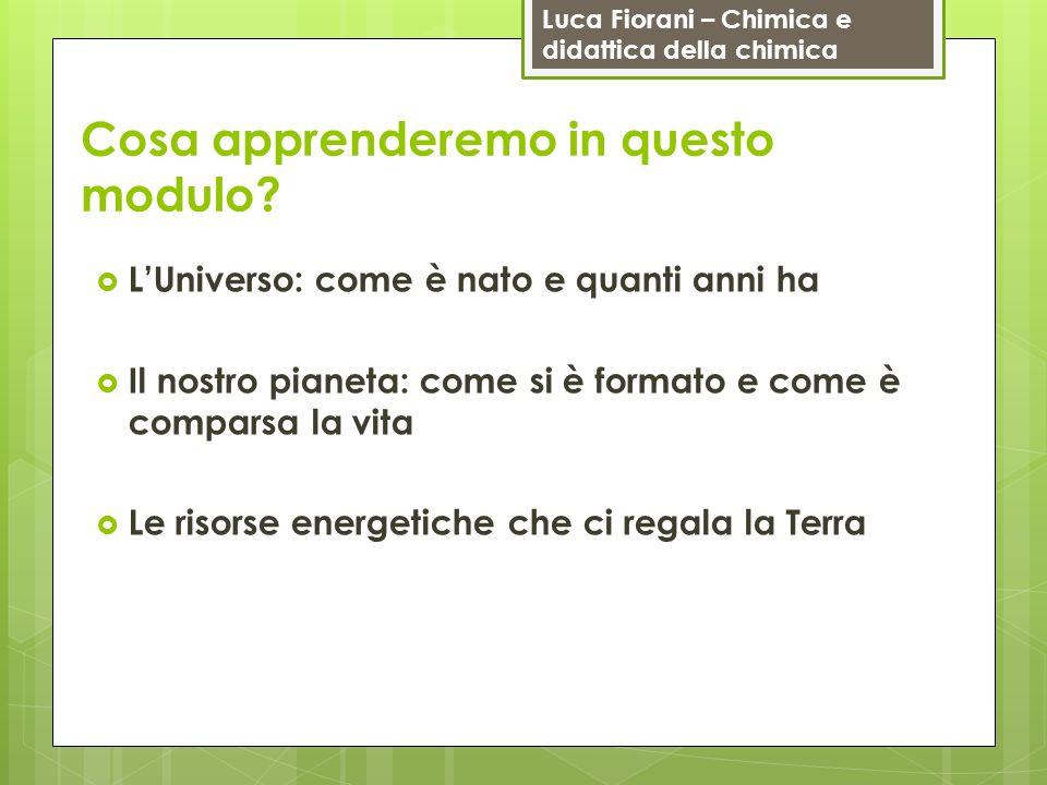 Luca Fiorani – Chimica e didattica della chimica Cosa apprenderemo in questo modulo? LUniverso: come è nato e quanti anni ha Il nostro pianeta: come s