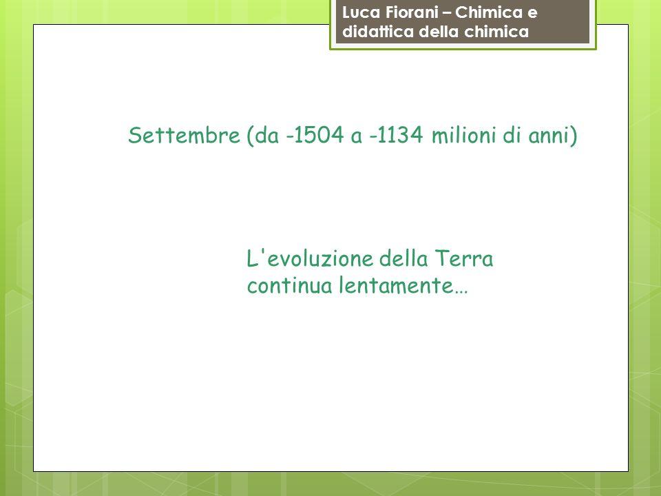 Luca Fiorani – Chimica e didattica della chimica Settembre (da -1504 a -1134 milioni di anni) L'evoluzione della Terra continua lentamente…