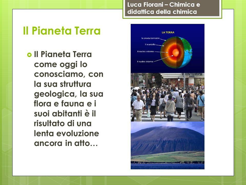 Luca Fiorani – Chimica e didattica della chimica Il Pianeta Terra Il Pianeta Terra come oggi lo conosciamo, con la sua struttura geologica, la sua flo