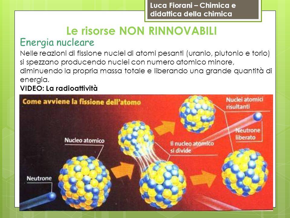 Luca Fiorani – Chimica e didattica della chimica Le risorse NON RINNOVABILI Energia nucleare Nelle reazioni di fissione nuclei di atomi pesanti (urani
