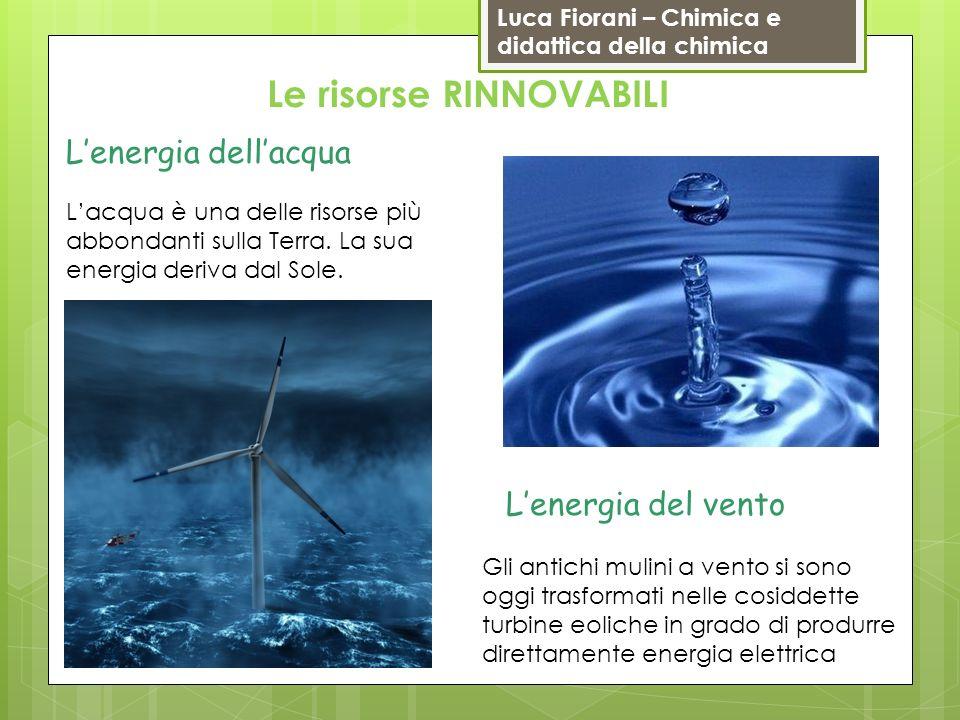 Luca Fiorani – Chimica e didattica della chimica Le risorse RINNOVABILI Lenergia dellacqua Lacqua è una delle risorse più abbondanti sulla Terra. La s