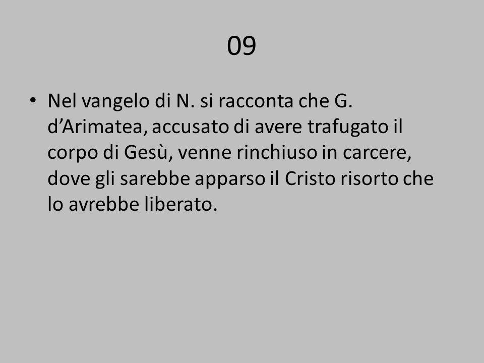 09 Nel vangelo di N. si racconta che G. dArimatea, accusato di avere trafugato il corpo di Gesù, venne rinchiuso in carcere, dove gli sarebbe apparso