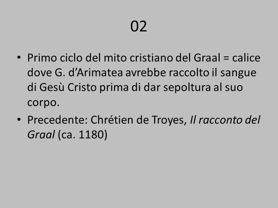 02 Primo ciclo del mito cristiano del Graal = calice dove G. dArimatea avrebbe raccolto il sangue di Gesù Cristo prima di dar sepoltura al suo corpo.