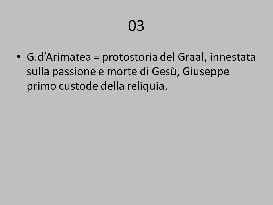 03 G.dArimatea = protostoria del Graal, innestata sulla passione e morte di Gesù, Giuseppe primo custode della reliquia.