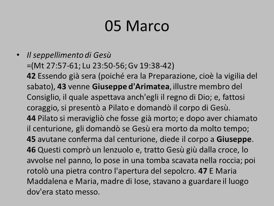 05 Marco Il seppellimento di Gesù =(Mt 27:57-61; Lu 23:50-56; Gv 19:38-42) 42 Essendo già sera (poiché era la Preparazione, cioè la vigilia del sabato