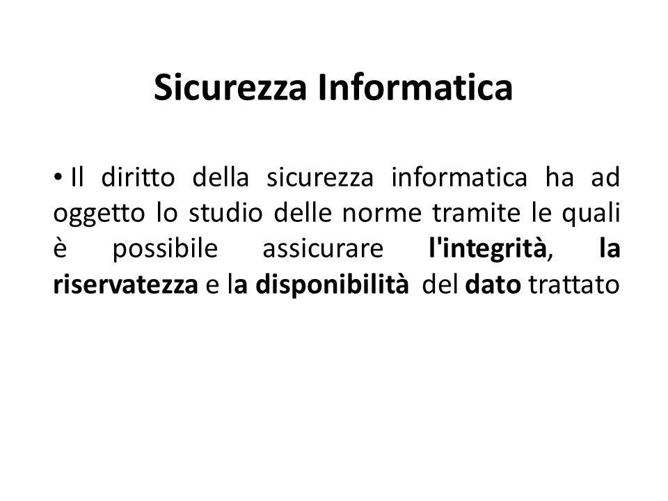 Sicurezza Informatica Il diritto della sicurezza informatica ha ad oggetto lo studio delle norme tramite le quali è possibile assicurare l integrità, la riservatezza e la disponibilità del dato trattato