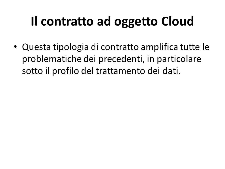 Il contratto ad oggetto Cloud Questa tipologia di contratto amplifica tutte le problematiche dei precedenti, in particolare sotto il profilo del trattamento dei dati.