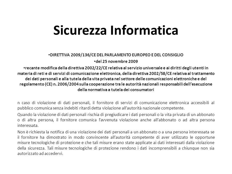 Sicurezza Informatica DIRETTIVA 2009/136/CE DEL PARLAMENTO EUROPEO E DEL CONSIGLIO del 25 novembre 2009 recante modifica della direttiva 2002/22/CE relativa al servizio universale e ai diritti degli utenti in materia di reti e di servizi di comunicazione elettronica, della direttiva 2002/58/CE relativa al trattamento dei dati personali e alla tutela della vita privata nel settore delle comunicazioni elettroniche e del regolamento (CE) n.