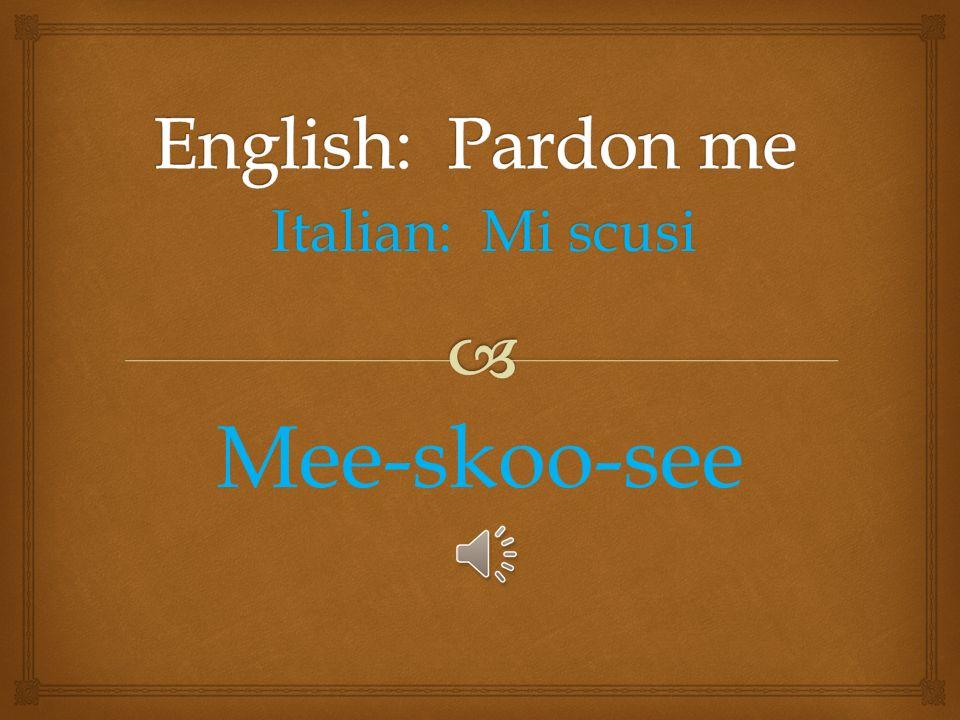 Italian: Mi scusi Mee-skoo-see