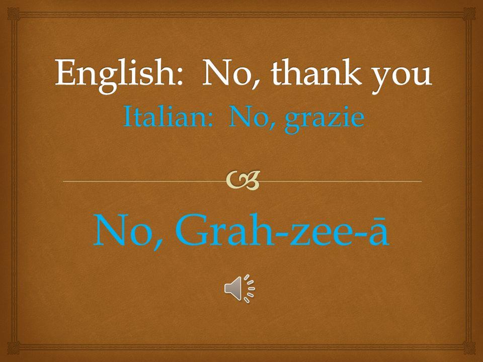 Italian: Si, per favore See, Pair fah-vor-ā