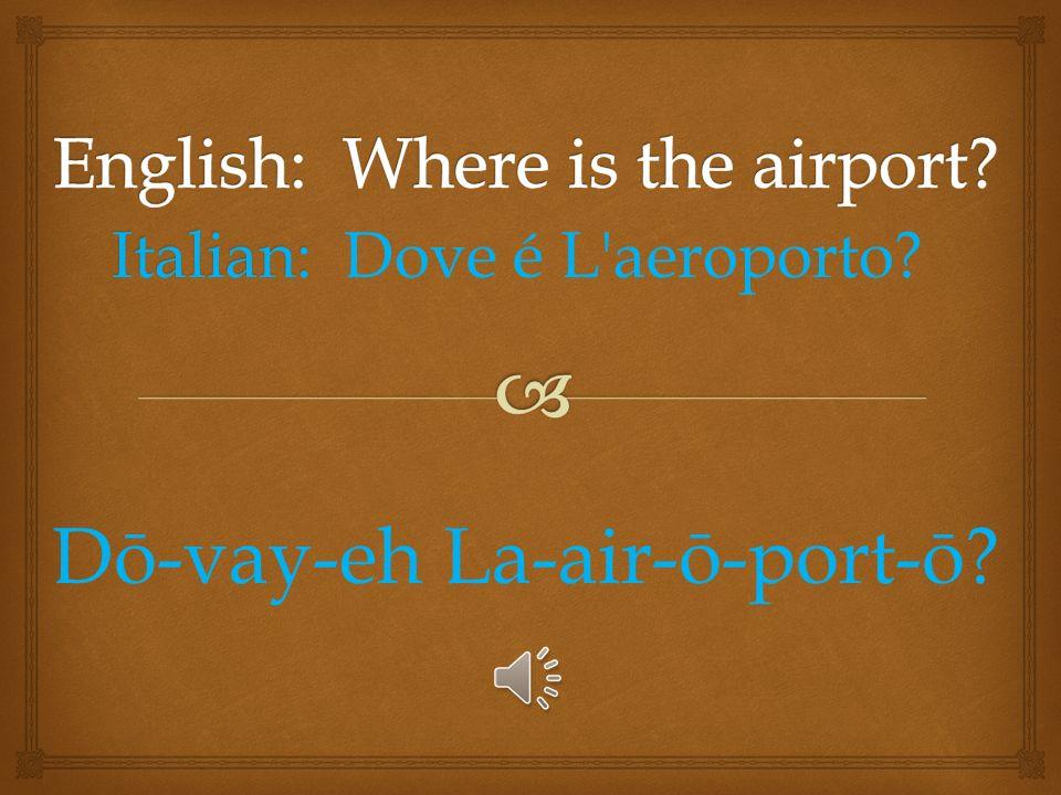 Italian: Italian: Dove é? Dō-vay-eh