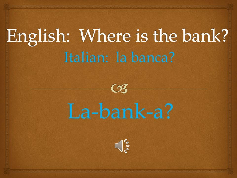 Italian: Italian: Dove é ill bancomat? Ill bank-ō-mat?