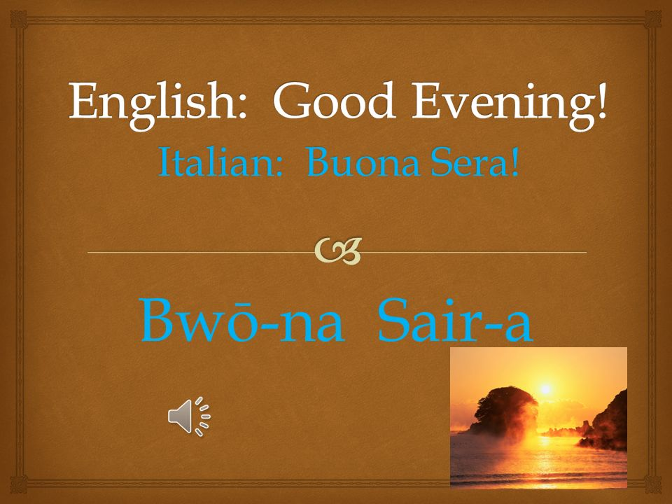 Italian: Buon Pomeriggio! Bwon Pom-er-ij-ee-o
