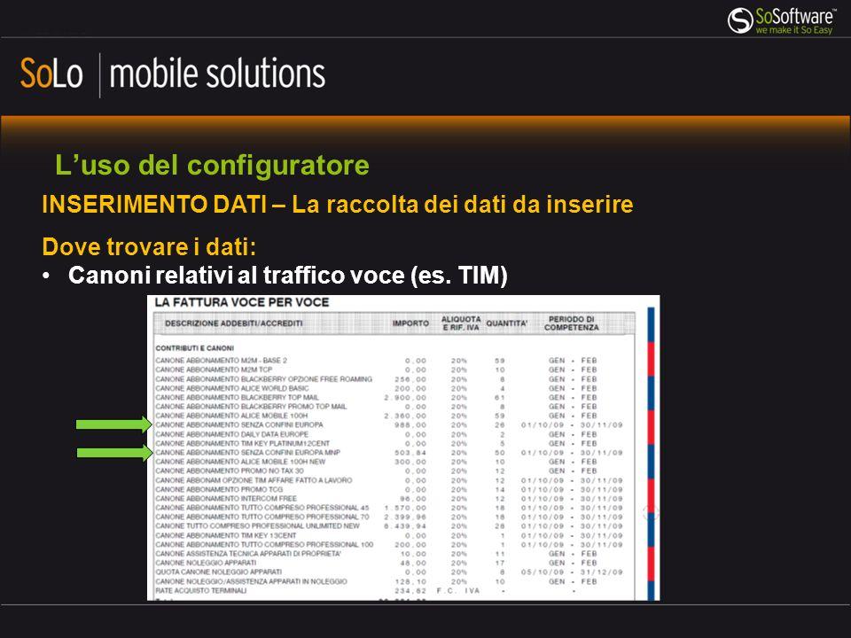 Luso del configuratore INSERIMENTO DATI – La raccolta dei dati da inserire Dove trovare i dati: Canoni relativi al traffico voce (es. TIM)
