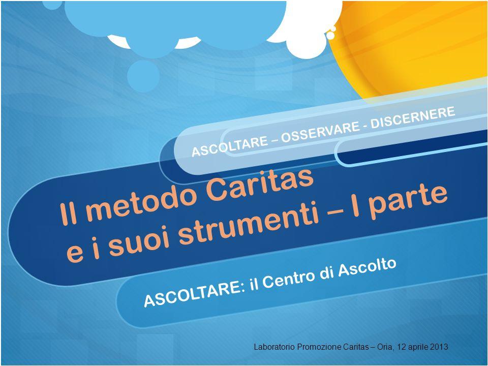 Il metodo Caritas e i suoi strumenti – I parte ASCOLTARE: il Centro di Ascolto ASCOLTARE – OSSERVARE - DISCERNERE Laboratorio Promozione Caritas – Ori