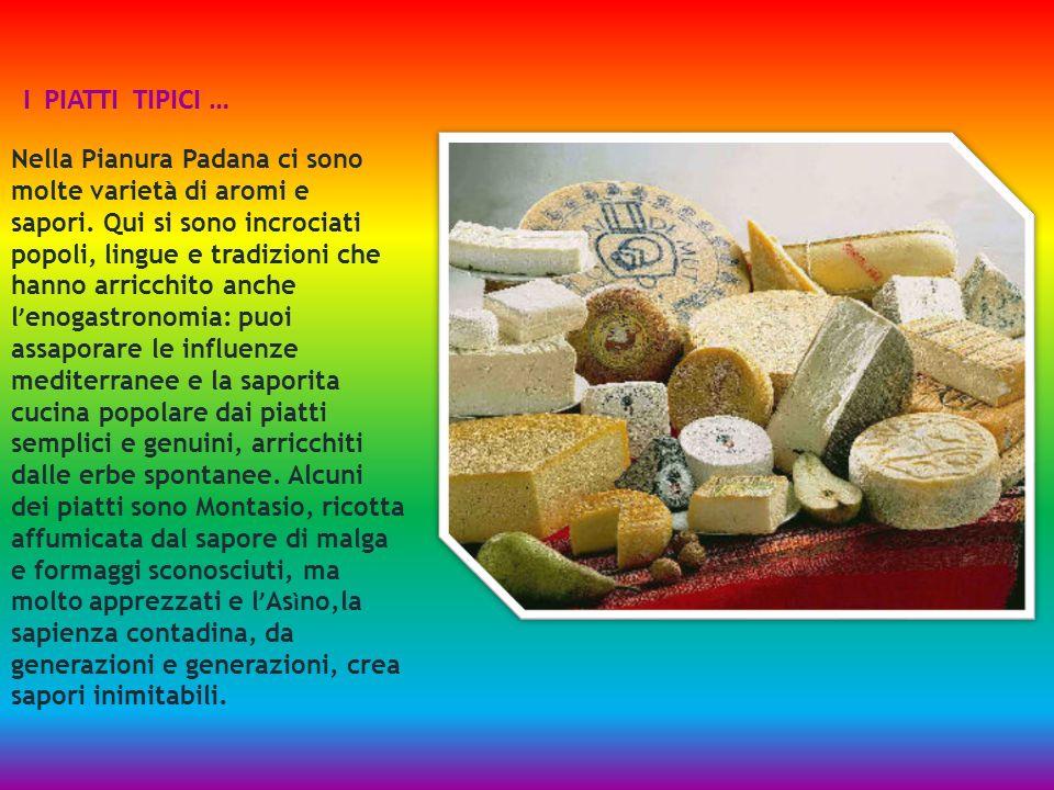 I PIATTI TIPICI … Nella Pianura Padana ci sono molte varietà di aromi e sapori. Qui si sono incrociati popoli, lingue e tradizioni che hanno arricchit