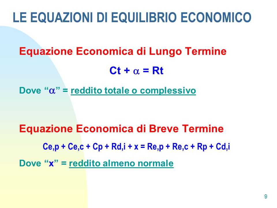 9 LE EQUAZIONI DI EQUILIBRIO ECONOMICO Equazione Economica di Lungo Termine Ct + = Rt Dove = reddito totale o complessivo Equazione Economica di Breve Termine Ce,p + Ce,c + Cp + Rd,i + x = Re,p + Re,c + Rp + Cd,i Dove x = reddito almeno normale