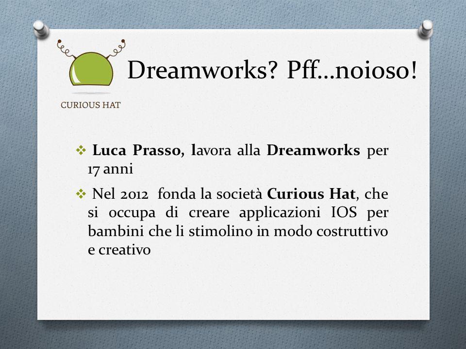 Dreamworks? Pff…noioso! Luca Prasso, lavora alla Dreamworks per 17 anni Nel 2012 fonda la società Curious Hat, che si occupa di creare applicazioni IO