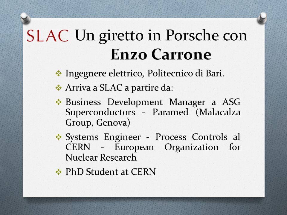 Un giretto in Porsche con Enzo Carrone Ingegnere elettrico, Politecnico di Bari. Arriva a SLAC a partire da: Business Development Manager a ASG Superc