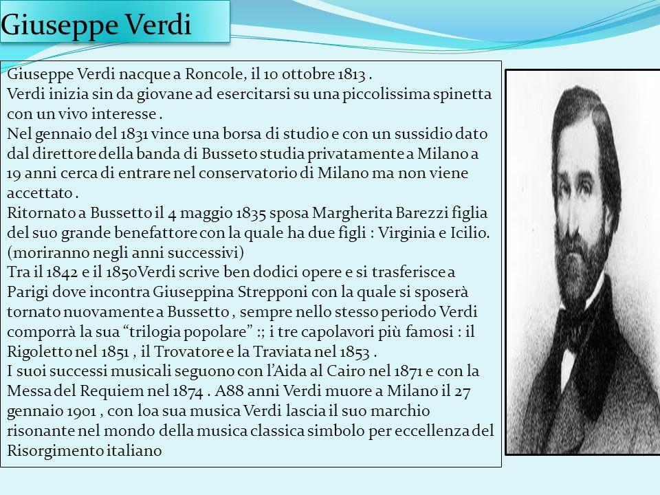 Giuseppe Verdi Giuseppe Verdi nacque a Roncole, il 10 ottobre 1813. Verdi inizia sin da giovane ad esercitarsi su una piccolissima spinetta con un viv