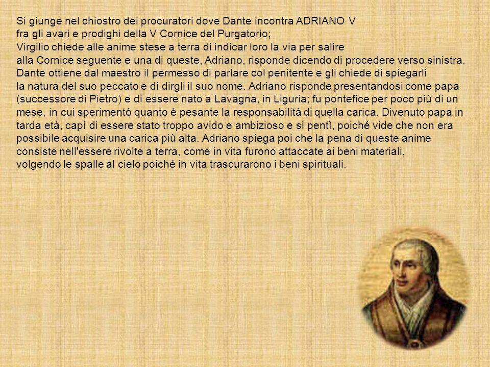 Si giunge nel chiostro dei procuratori dove Dante incontra ADRIANO V fra gli avari e prodighi della V Cornice del Purgatorio; Virgilio chiede alle ani