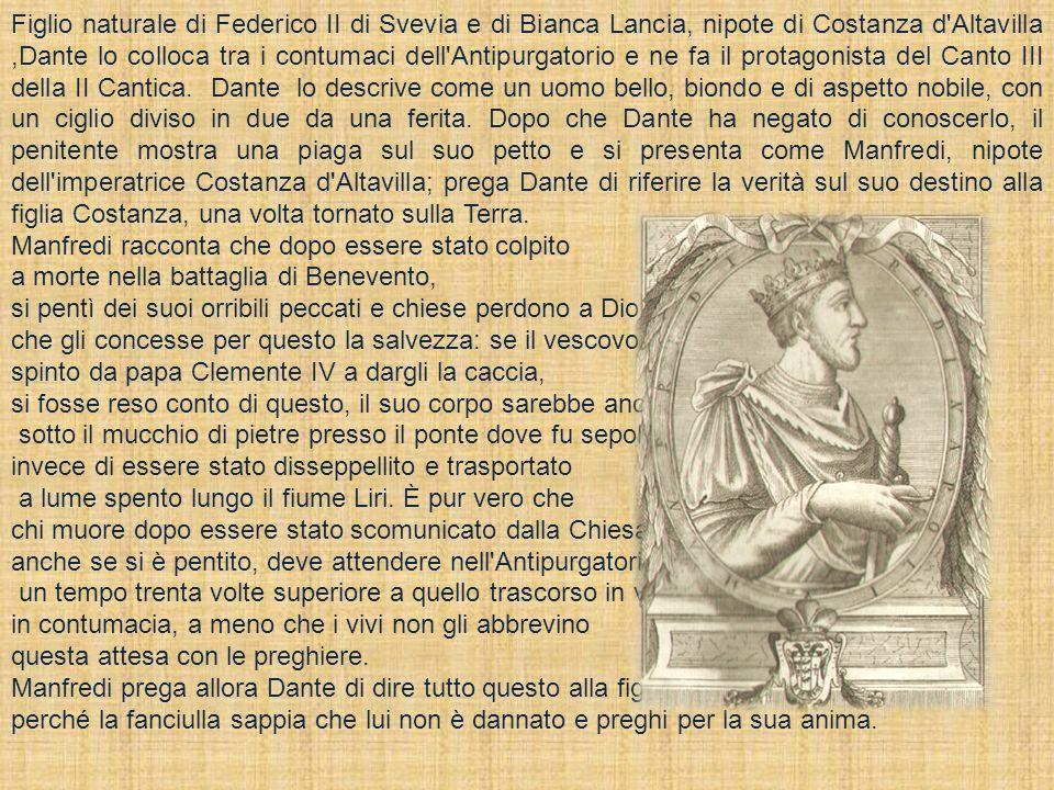 Figlio naturale di Federico II di Svevia e di Bianca Lancia, nipote di Costanza d'Altavilla,Dante lo colloca tra i contumaci dell'Antipurgatorio e ne