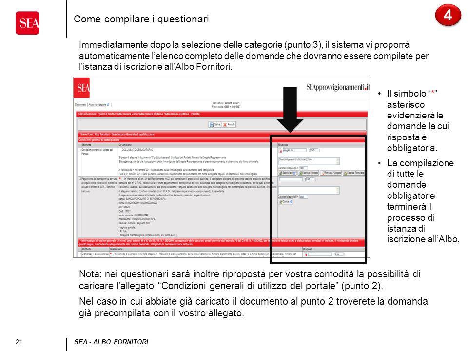 21SEA - ALBO FORNITORI Come compilare i questionari 4 4 Immediatamente dopo la selezione delle categorie (punto 3), il sistema vi proporrà automaticamente lelenco completo delle domande che dovranno essere compilate per listanza di iscrizione allAlbo Fornitori.
