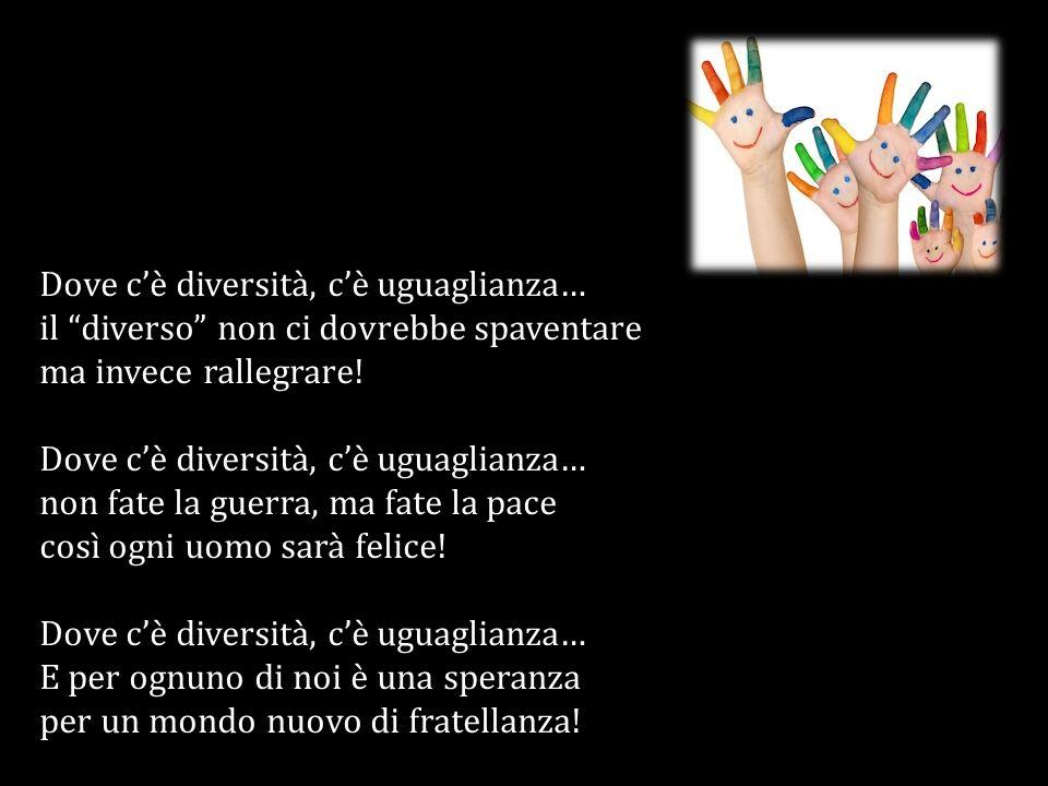 Dove cè diversità, cè uguaglianza… il diverso non ci dovrebbe spaventare ma invece rallegrare! Dove cè diversità, cè uguaglianza… non fate la guerra,