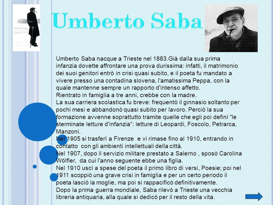 Umberto Saba nacque a Trieste nel 1883.Già dalla sua prima infanzia dovette affrontare una prova durissima: infatti, il matrimonio dei suoi genitori entrò in crisi quasi subito, e il poeta fu mandato a vivere presso una contadina slovena, l amatissima Peppa, con la quale mantenne sempre un rapporto d intenso affetto.
